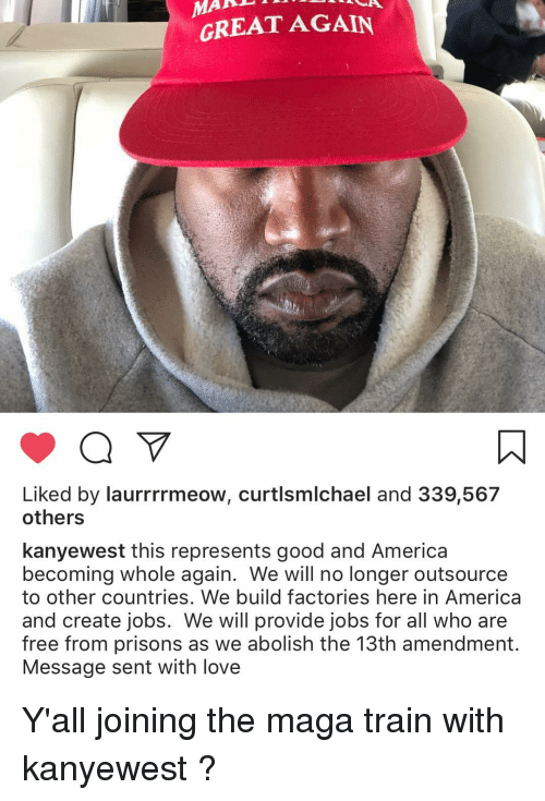 America, Love, and Memes: GREAT AGAIN  Liked by laurrrrmeow, curtlsmlchael and 339,567  others  kanyewest this represents good and America  becoming whole again. We will no longer outsource  to other countries. We build factories here in America  and create jobs. We will provide jobs for all who are  free from prisons as we abolish the 13th amendment.  Message sent with love Y'all joining the maga train with kanyewest ?