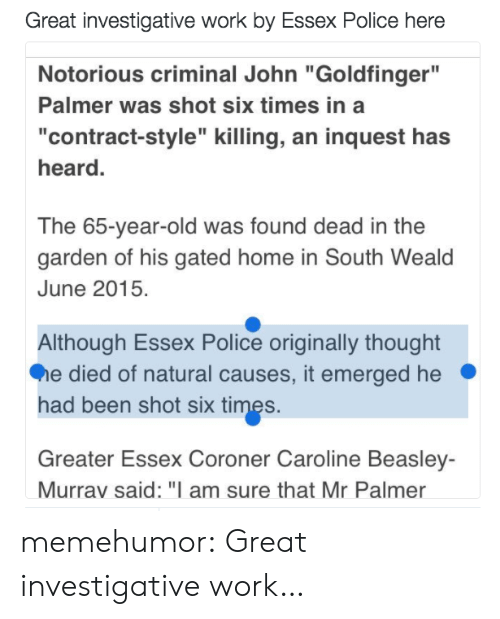 "Police, Tumblr, and Work: Great investigative work by Essex Police here  Notorious criminal John ""Goldfinger""  Palmer was shot six times in a  ""contract-style"" killing, an inquest has  heard.  The 65-year-old was found dead in the  garden of his gated home in South Weald  June 2015.  Although Essex Police originally thought  e died of natural causes, it emerged he  had been shot six times.  Greater Essex Coroner Caroline Beasley-  Murrav said: ""I am sure that Mr Palmer memehumor:  Great investigative work…"