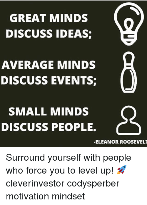 Averagers: GREAT MINDS  DISCUSS IDEAS  AVERAGE MINDS  DISCUSS EVENTS  SMALL MINDS  DISCUSS PEOPLE.  -ELEANOR ROOSEVELT Surround yourself with people who force you to level up! 🚀 cleverinvestor codysperber motivation mindset