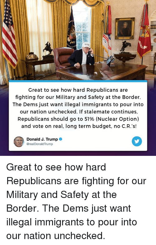 stalemate: Great to see how hard Republicans are  fighting for our Military and Safety at the Border.  The Dems just want illegal immigrants to pour into  our nation unchecked. If stalemate continues,  Republicans should go to 51% (Nuclear Option)  and vote on real, long term budget, no C.R.'s!  Donald J. Trump  @realDonaldTrump Great to see how hard Republicans are fighting for our Military and Safety at the Border. The Dems just want illegal immigrants to pour into our nation unchecked.
