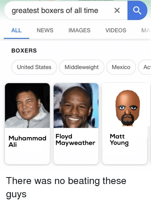 Ali, Funny, and Mayweather: greatest boxers of all timeX  ALL  NEWS  IMAGES  VIDEOS  MA  BOXERS  United States  Middleweight  Mexico  Ac  Muhammad Floyd  Ali  Matt  Mayweather Young