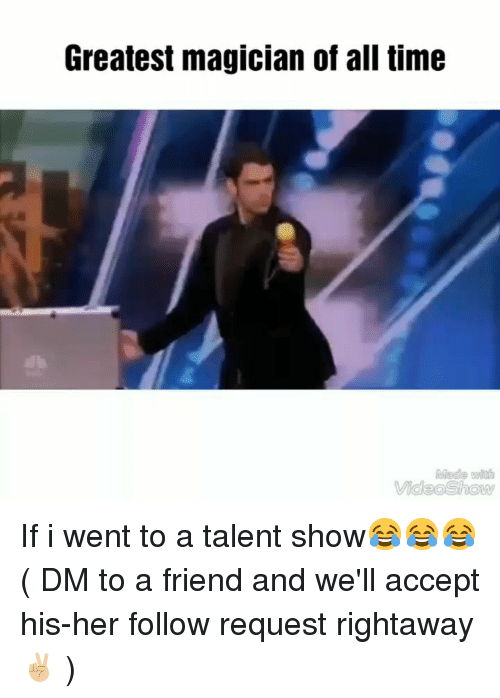 Memes, Time, and 🤖: Greatest magician of all time  Made wi  VideoShow If i went to a talent show😂😂😂 ( DM to a friend and we'll accept his-her follow request rightaway ✌🏼 )