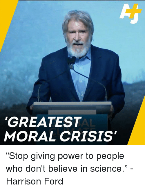 "Harrison Ford, Memes, and Ford: GREATEST  MORAL CRISIS ""Stop giving power to people who don't believe in science."" -Harrison Ford"