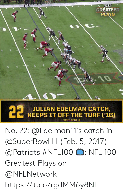 edelman: GREATEST  PLAYS  है  S 10  22  JULIAN EDELMAN CATCH,  KEEPS IT OFF THE TURF ('16]  SUPER BOWL LI No. 22: @Edelman11's catch in @SuperBowl LI (Feb. 5, 2017) @Patriots #NFL100  📺: NFL 100 Greatest Plays on @NFLNetwork https://t.co/rgdMM6y8Nl