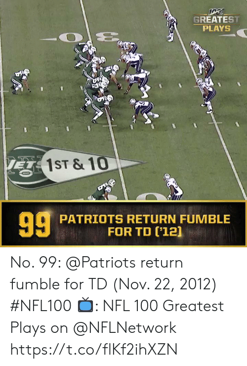 Memes, Nfl, and Patriotic: GREATEST  PLAYS  1ST & 10  PATRIOTS RETURN FUMBLE  FOR TD (12] No. 99: @Patriots return fumble for TD (Nov. 22, 2012) #NFL100  ?: NFL 100 Greatest Plays on @NFLNetwork https://t.co/flKf2ihXZN