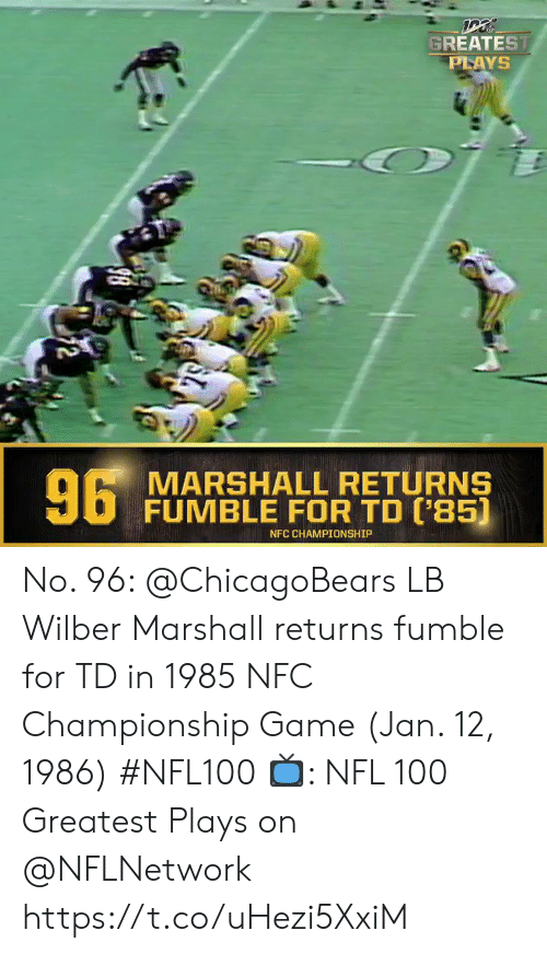 Championship: GREATEST  PLAYS  6 MARSHALL RETURNS  FUMBLE FOR TD ('85)  NFC CHAMPIONSHIP  2 No. 96: @ChicagoBears LB Wilber Marshall returns fumble for TD in 1985 NFC Championship Game (Jan. 12, 1986) #NFL100  ?: NFL 100 Greatest Plays on @NFLNetwork https://t.co/uHezi5XxiM