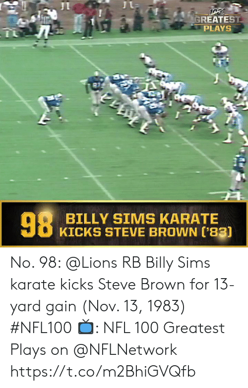 Memes, Nfl, and Lions: GREATEST  PLAYS  98  BILLY SIMS KARATE  KICKS STEVE BROWN ['83) No. 98: @Lions RB Billy Sims karate kicks Steve Brown for 13-yard gain (Nov. 13, 1983) #NFL100  ?: NFL 100 Greatest Plays on @NFLNetwork https://t.co/m2BhiGVQfb