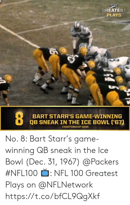 Championship: GREATEST  PLAYS  BART STARR'S GAME-WINNING  QB SNEAK IN THE ICE BOWL ('67)  CHAMPIONSHIP GAME  16 No. 8: Bart Starr's game-winning QB sneak in the Ice Bowl (Dec. 31, 1967) @Packers #NFL100  📺: NFL 100 Greatest Plays on @NFLNetwork https://t.co/bfCL9QgXkf