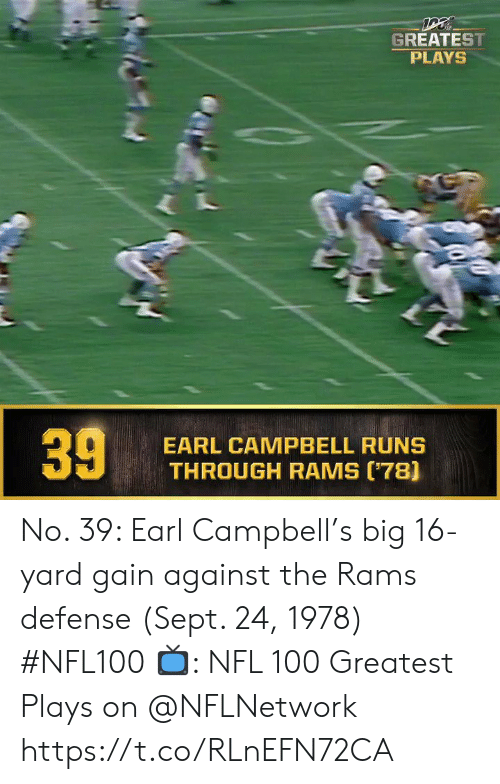campbell: GREATEST  PLAYS  EARL CAMPBELL RUNS  THROUGH RAMS (78]  39 No. 39: Earl Campbell's big 16-yard gain against the Rams defense (Sept. 24, 1978) #NFL100  ?: NFL 100 Greatest Plays on @NFLNetwork https://t.co/RLnEFN72CA