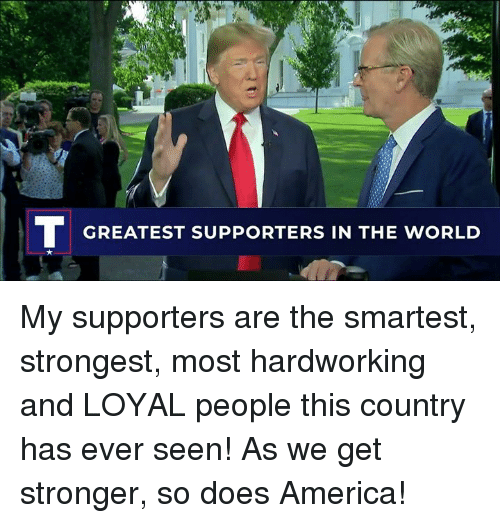 America, World, and The World: GREATEST SUPPORTERS IN THE WORLD My supporters are the smartest, strongest, most hardworking and LOYAL people this country has ever seen! As we get stronger, so does America!