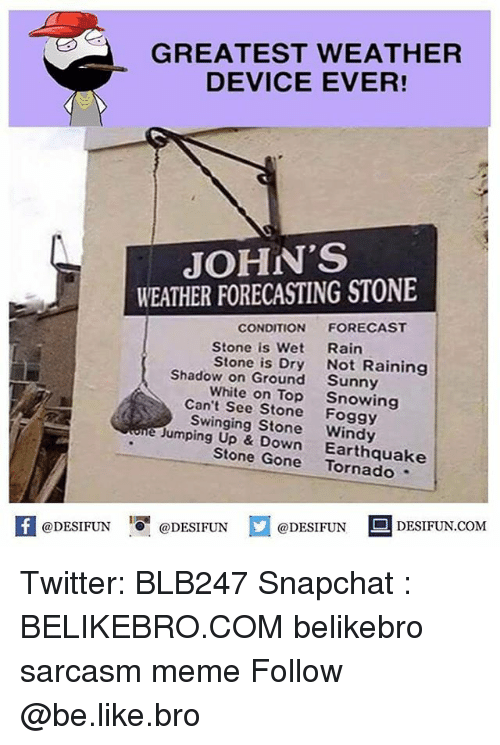 Be Like, Meme, and Memes: GREATEST WEATHER  DEVICE EVER!  JOHN'S  WEATHER FORECASTING STONE  CONDITION  FORECAST  Stone is Wet  Rain  Stone is Dry  Not Raining  Shadow on Ground  Sunny  White on Top  Snowing  Can't See Stone  Foggy  e Swinging Windy  Jumping Up & Stone Gone  Earthquake  @DESIFUN  @DESIFUN  @DESIFUN  DESIFUN.COM Twitter: BLB247 Snapchat : BELIKEBRO.COM belikebro sarcasm meme Follow @be.like.bro