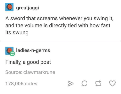 Good, Humans of Tumblr, and Sword: greatjaggi  A sword that screams whenever you swing it,  and the volume is directly tied with how fast  its swung  adies-n-germs  Finally, a good post  Source: clawmarkrune  178,006 notes