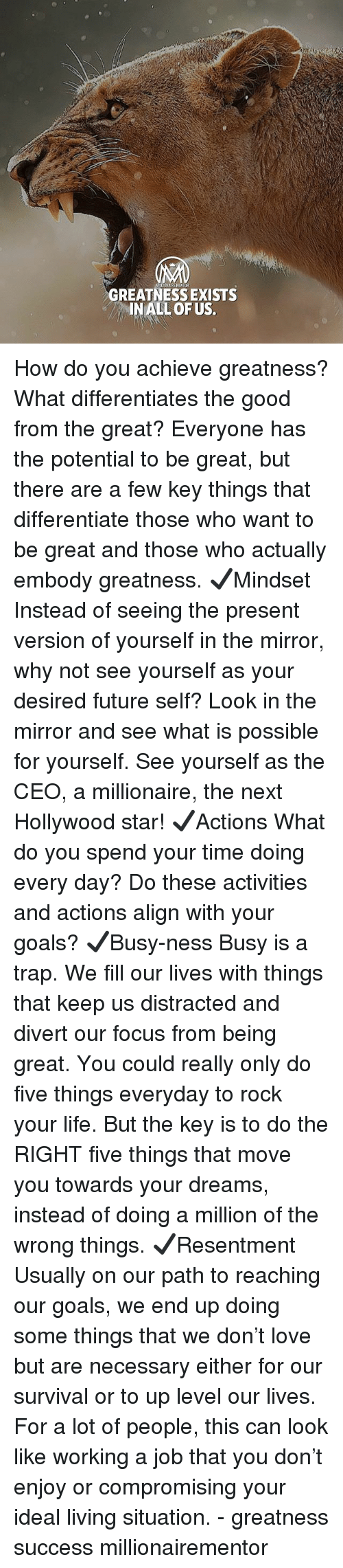 Future, Goals, and Life: GREATNESS EXISTS  INALL OF US. How do you achieve greatness? What differentiates the good from the great? Everyone has the potential to be great, but there are a few key things that differentiate those who want to be great and those who actually embody greatness. ✔️Mindset Instead of seeing the present version of yourself in the mirror, why not see yourself as your desired future self? Look in the mirror and see what is possible for yourself. See yourself as the CEO, a millionaire, the next Hollywood star! ✔️Actions What do you spend your time doing every day? Do these activities and actions align with your goals? ✔️Busy-ness Busy is a trap. We fill our lives with things that keep us distracted and divert our focus from being great. You could really only do five things everyday to rock your life. But the key is to do the RIGHT five things that move you towards your dreams, instead of doing a million of the wrong things. ✔️Resentment Usually on our path to reaching our goals, we end up doing some things that we don't love but are necessary either for our survival or to up level our lives. For a lot of people, this can look like working a job that you don't enjoy or compromising your ideal living situation. - greatness success millionairementor