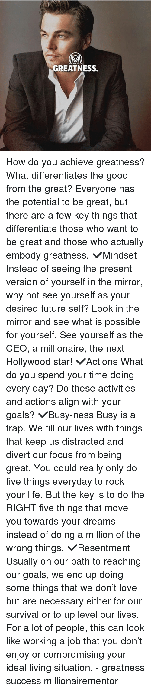 Future, Goals, and Life: GREATNESS. How do you achieve greatness? What differentiates the good from the great? Everyone has the potential to be great, but there are a few key things that differentiate those who want to be great and those who actually embody greatness. ✔️Mindset Instead of seeing the present version of yourself in the mirror, why not see yourself as your desired future self? Look in the mirror and see what is possible for yourself. See yourself as the CEO, a millionaire, the next Hollywood star! ✔️Actions What do you spend your time doing every day? Do these activities and actions align with your goals? ✔️Busy-ness Busy is a trap. We fill our lives with things that keep us distracted and divert our focus from being great. You could really only do five things everyday to rock your life. But the key is to do the RIGHT five things that move you towards your dreams, instead of doing a million of the wrong things. ✔️Resentment Usually on our path to reaching our goals, we end up doing some things that we don't love but are necessary either for our survival or to up level our lives. For a lot of people, this can look like working a job that you don't enjoy or compromising your ideal living situation. - greatness success millionairementor