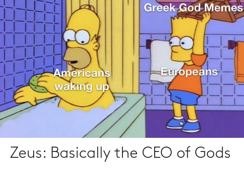 americans: Greek God Memes  Europeans  Americans  waking up Zeus: Basically the CEO of Gods