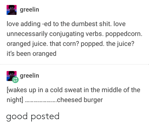 Juice, Love, and Shit: greelin  love adding -ed to the dumbest shit. love  unnecessarily conjugating verbs. poppedcorn  oranged juice. that corn? popped. the juice?  it's been oranged  greelin  [wakes up in a cold sweat in the middle of the  night]  .cheesed burger good posted