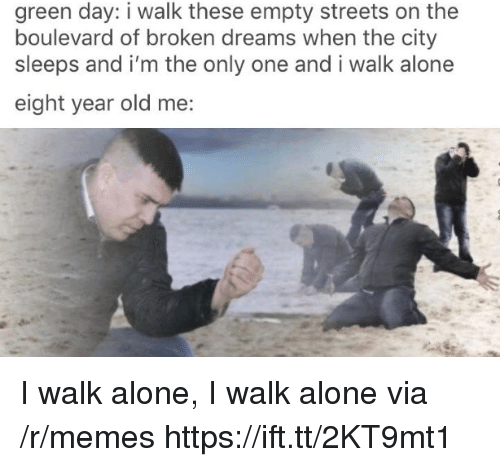 Being Alone, Memes, and Streets: green day: i walk these empty streets on the  boulevard of broken dreams when the city  sleeps and i'm the only one and i walk alone  eight year old me: I walk alone, I walk alone via /r/memes https://ift.tt/2KT9mt1