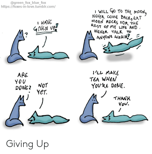 Giving Up: @green_fox_blue_fox  https://foxes-in-love.tumblr.com/  WILL O TO THE MOON,  NEVER COME BACK, EAT  MoON ROCKS FOR THE  REST Of MY IFe AND  NEVER TALK To  HAVE  ANYONE AGAIN  1'LL MAKE  ARE  TEA WHEN  YouRE DONE  YOU  NOT  YET  DONE  THANK Giving Up