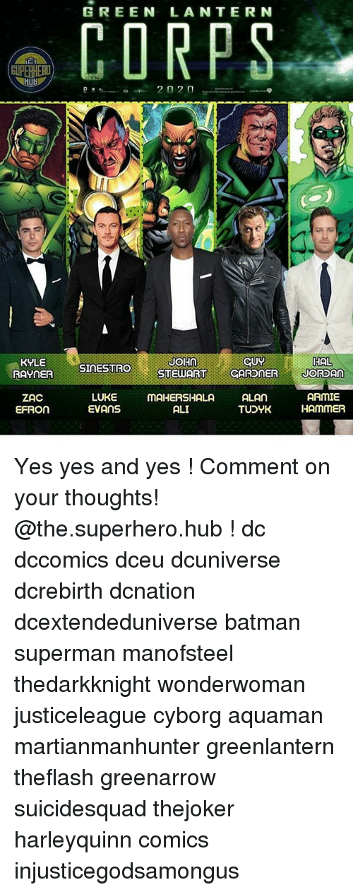 Ali, Batman, and Memes: GREEN LANTERN  THE  HAL  KYLE  RAYNER  JOHNCUY  SINESTRO  STEWARTCARDNERJORSAn  ZAC  EFRON  LUKE mAHERSHALA AL  ARMIE  TUDYK HAmMER  EVANS  ALI Yes yes and yes ! Comment on your thoughts! @the.superhero.hub ! dc dccomics dceu dcuniverse dcrebirth dcnation dcextendeduniverse batman superman manofsteel thedarkknight wonderwoman justiceleague cyborg aquaman martianmanhunter greenlantern theflash greenarrow suicidesquad thejoker harleyquinn comics injusticegodsamongus