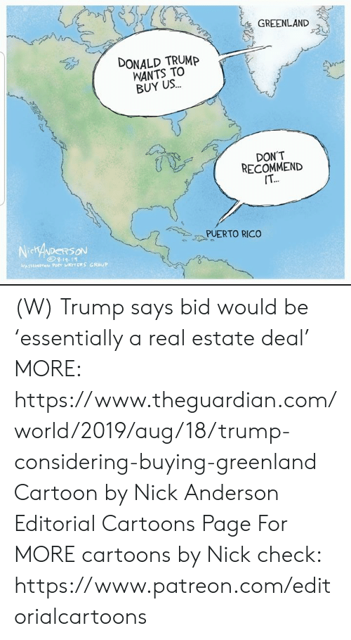 Donald Trump, Cartoon, and Cartoons: GREENLAND  DONALD TRUMP  WANTS TO  BUY US..  DON'T  RECOMMEND  IT..  PUERTO RICO  NidiryDERSON  WASHINETON Potr WRTCE S  GROUP (W) Trump says bid would be 'essentially a real estate deal' MORE: https://www.theguardian.com/world/2019/aug/18/trump-considering-buying-greenland  Cartoon by Nick Anderson Editorial Cartoons Page For MORE cartoons by Nick check: https://www.patreon.com/editorialcartoons