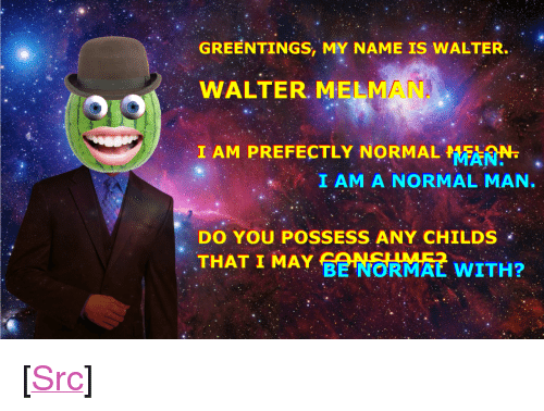 """Reddit, Com, and May: GREENTINGS, MY NAME IS WALTER.  WALTER MELMAN  TAM PREFECTLY NORMAL  I AM A NORMAL MAN  DO YOU POSSESS ANY CHILDS  THAT I MAY  BE NORMAL WITH? <p>[<a href=""""https://www.reddit.com/r/surrealmemes/comments/7u0ruk/a_trustworthy_visitor/"""">Src</a>]</p>"""