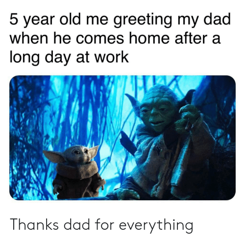 A Long: greeting my dad  5 year old me  when he comes home after a  long day at work Thanks dad for everything