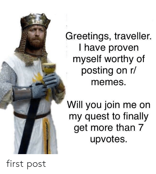 traveller: Greetings, traveller.  I have proven  myself worthy of  posting on r/  memeS.  Will you join me on  my quest to finally  get more than 7  upvotes. first post