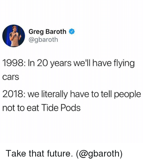 Cars, Funny, and Future: Greg Baroth *  @gbaroth  1998: In 20 years we'll have flying  cars  2018: we literally have to tell people  not to eat Tide Pods Take that future. (@gbaroth)