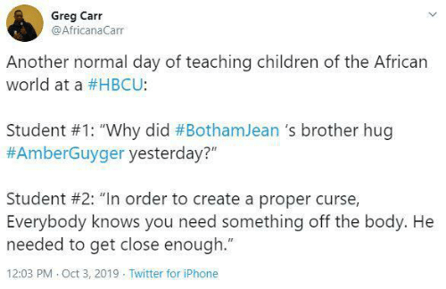 "Children, Iphone, and Twitter: Greg Carr  @AfricanaCarr  Another normal day of teaching children of the African  world at a #HBCU:  Student #1: ""Why did #BothamJean 's brother hug  #AmberGuyger yesterday?""  Student #2: ""In order to create a proper curse,  Everybody knows you need something off the body. He  needed to get close enough.""  12:03 PM Oct 3, 2019 Twitter for iPhone"