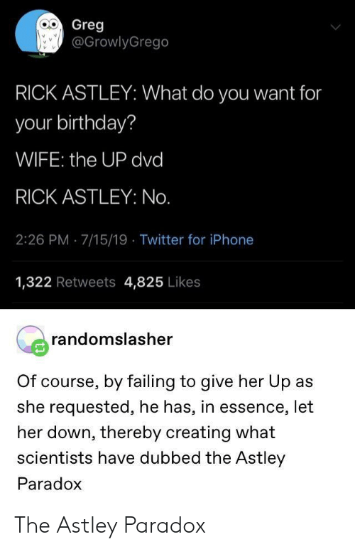 Essence: Greg  @GrowlyGrego  RICK ASTLEY: What do you want for  your birthday?  WIFE: the UP dvd  RICK ASTLEY: No.  2:26 PM 7/15/19 Twitter for iPhone  1,322 Retweets 4,825 Likes  randomslasher  Of course, by failing to give her Up as  she requested, he has, in essence, let  her down, thereby creating what  scientists have dubbed the Astley  Paradox The Astley Paradox