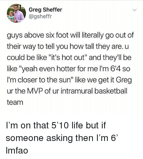 "Basketball, Be Like, and Funny: Greg Sheffer  @gsheffr  guys above six foot will literally go out of  their way to tell you how tall they are. u  could be like ""it's hot out"" and they'll be  like ""yeah even hotter for me l'm 6'4 so  I'm closer to the sun"" like we get it Greg  ur the MVP of ur intramural basketball  team I'm on that 5'10 life but if someone asking then I'm 6' lmfao"