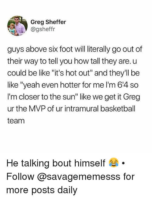 "Basketball, Be Like, and Memes: Greg Sheffer  @gsheffr  guys above six foot will literally go out of  their way to tell you how tall they are. u  could be like ""it's hot out"" and they'll be  like ""yeah even hotter for me I'm 64 so  I'm closer to the sun"" like we get it Greg  ur the MVP of ur intramural basketball  team He talking bout himself 😂 • Follow @savagememesss for more posts daily"