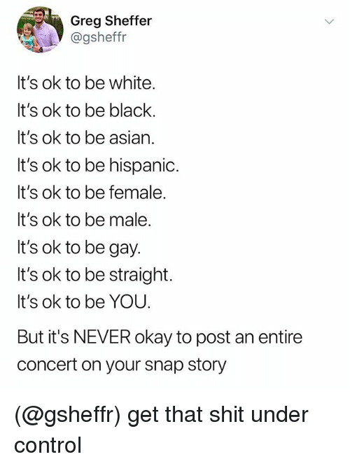 Asian, Shit, and Control: Greg Sheffer  @gsheffr  It's ok to be white.  It's ok to be black.  It's ok to be asian.  It's ok to be hispanic.  It's ok to be female.  It's ok to be male.  It's ok to be gay.  It's ok to be straight.  It's ok to be YOU.  But it's NEVER okay to post an entire  concert on your snap story (@gsheffr) get that shit under control
