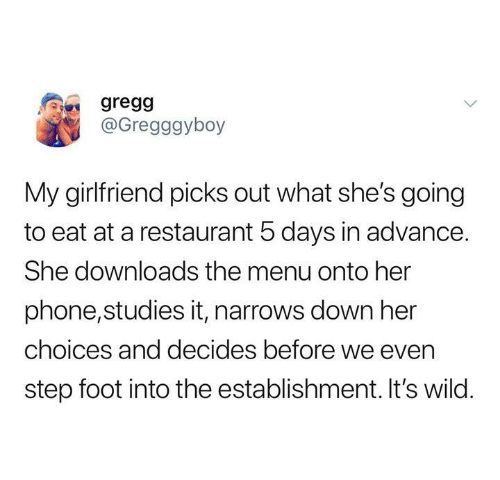 Funny, Phone, and Tumblr: gregg  @Gregggyboy  My girlfriend picks out what she's going  to eat at a restaurant 5 days in advance.  She downloads the menu onto her  phone,studies it, narrows down her  choices and decides before we even  step foot into the establishment. It's wild.