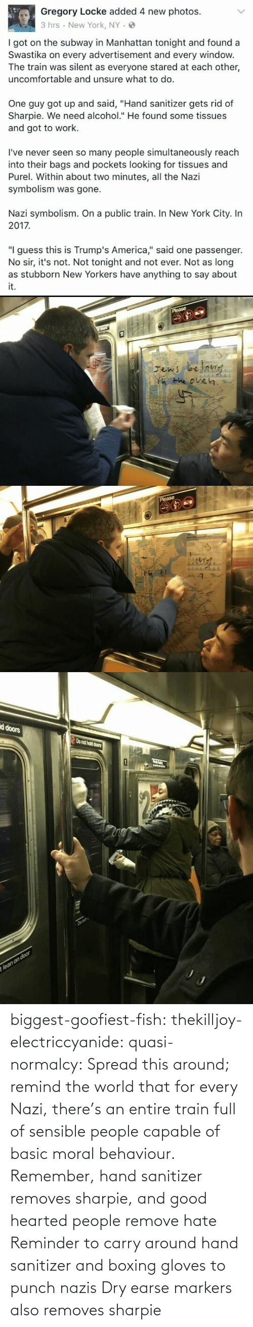 """in-new-york-city: Gregory Locke added 4 new photos.  3 hrs New York, NY.  I got on the subway in Manhattan tonight and found a  Swastika on every advertisement and every windovw  The train was silent as everyone stared at each other,  uncomfortable and unsure what to do.  One guy got up and said, """"Hand sanitizer gets rid of  Sharpie. We need alcohol."""" He found some tissues  and got to work.  I've never seen so many people simultaneously reach  into their bags and pockets looking for tissues and  Purel. Within about two minutes, all the Nazi  symbolism was gone.  Nazi symbolism. On a public train. In New York City. In  2017  """"I guess this is Trump's America,"""" said one passenger.  No sir, it's not. Not tonight and not ever. Not as long  it.   He eve㎏   d doors  o nat hold doors biggest-goofiest-fish:  thekilljoy-electriccyanide:  quasi-normalcy: Spread this around; remind the world that for every Nazi, there's an entire train full of sensible people capable of basic moral behaviour.  Remember, hand sanitizer removes sharpie, and good hearted people remove hate   Reminder to carry around hand sanitizer and boxing gloves to punch nazis    Dry earse markers also removes sharpie"""