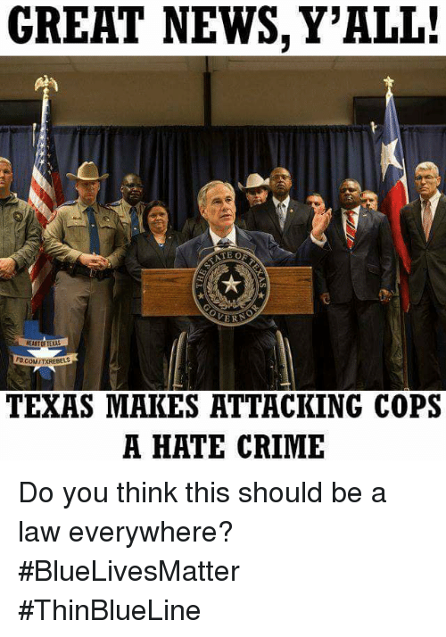 Crime, Memes, and News: GREHT NEWS, Y'ALI:  REART OF TEXAS  FB.COM TXREBELS  TEXAS MAKES ATTHCKING COPS  A HATE CRIME Do you think this should be a law everywhere? #BlueLivesMatter #ThinBlueLine
