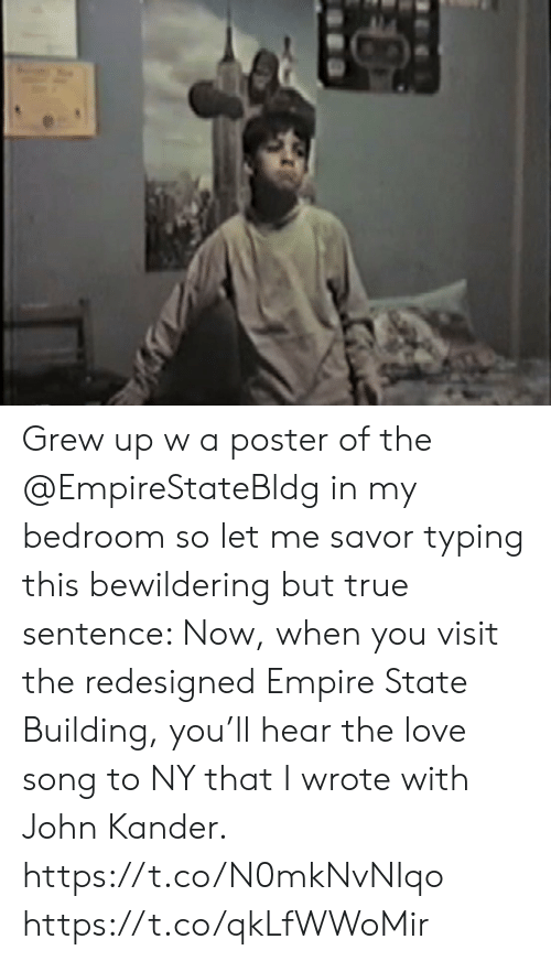 Sentence: Grew up w a poster of the @EmpireStateBldg in my bedroom so let me savor typing this bewildering but true sentence: Now, when you visit the redesigned Empire State Building, you'll hear the love song to NY that I wrote with John Kander.  https://t.co/N0mkNvNIqo https://t.co/qkLfWWoMir