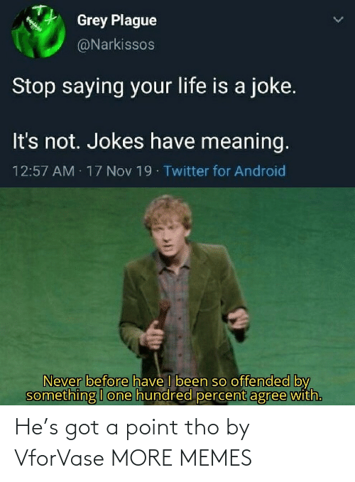 Hundred: Grey Plague  @Narkissos  Stop saying your life is a joke.  It's not. Jokes have meaning.  12:57 AM 17 Nov 19 Twitter for Android  Never before have I been so offended by  something I one hundred percent agree with. He's got a point tho by VforVase MORE MEMES