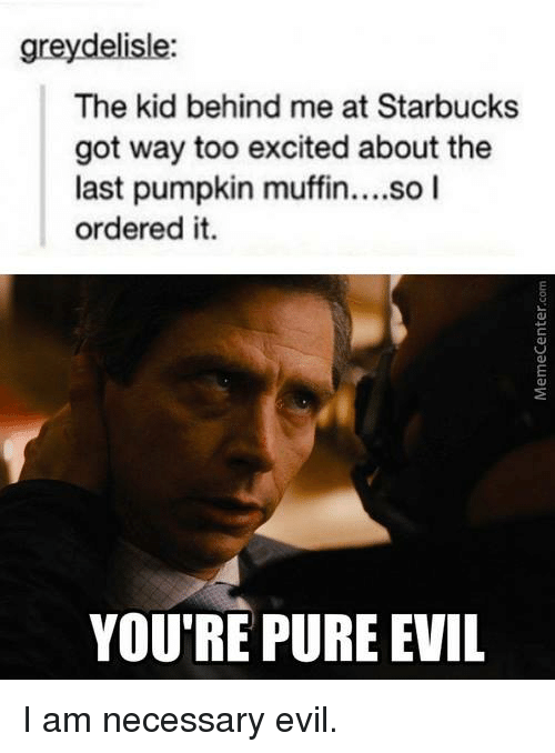 Memes, Starbucks, and Excite: greydelisle:  The kid behind me at Starbucks  got way too excited about the  last pumpkin muffin  so I  ordered it  YOU'RE PURE EVIL I am necessary evil.
