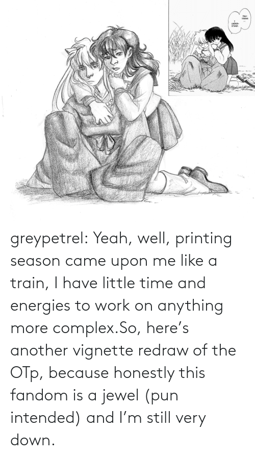 Printing: greypetrel:  Yeah, well, printing season came upon me like a train, I have little time and energies to work on anything more complex.So, here's another vignette redraw of the OTp, because honestly this fandom is a jewel (pun intended) and I'm still very down.