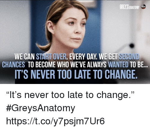 "Abc, Memes, and Grey's Anatomy: GREY'S ANATOMY  abc  WE CAN START OVER, EVERY DAY WE GET SEGOND  CHANCES TO BECOME WHO WE'VE ALWAYS WANTED TO BE...  IT'S NEVER TOO LATE TO CHANGE. ""It's never too late to change."" #GreysAnatomy https://t.co/y7psjm7Ur6"