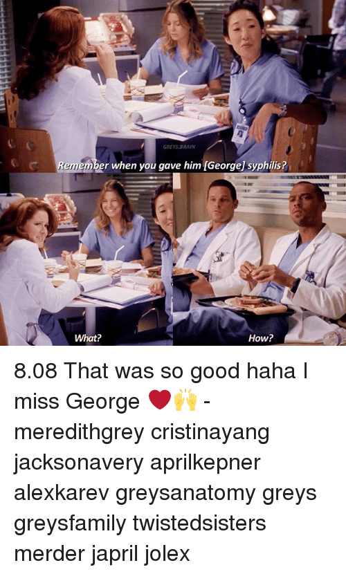 syphilis: GREYS, BRAIN  ber when you gave him IGeorge syphilis?  Remem  How?  What? 8.08 That was so good haha I miss George ❤🙌 - meredithgrey cristinayang jacksonavery aprilkepner alexkarev greysanatomy greys greysfamily twistedsisters merder japril jolex