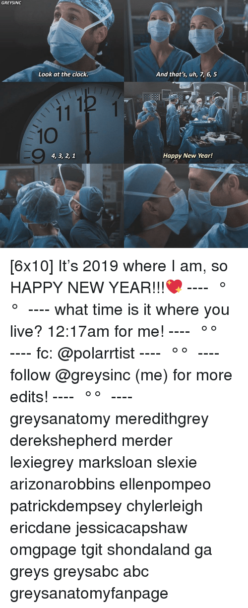 Abc, Clock, and Memes: GREYSINC  Look at the clock  And that's, uh, 7, 6, 5  -10  9  4, 3, 2, 1  Happy New Year! [6x10] It's 2019 where I am, so HAPPY NEW YEAR!!!💖 ---- ≪ °✾° ≫ ---- what time is it where you live? 12:17am for me! ---- ≪ °✾° ≫ ---- fc: @polarrtist ---- ≪ °✾° ≫ ---- follow @greysinc (me) for more edits! ---- ≪ °✾° ≫ ---- greysanatomy meredithgrey derekshepherd merder lexiegrey marksloan slexie arizonarobbins ellenpompeo patrickdempsey chylerleigh ericdane jessicacapshaw omgpage tgit shondaland ga greys greysabc abc greysanatomyfanpage