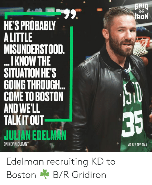 Kevin Durant, Boston, and Julian Edelman: GRID  BR  99.  HE'S PROBABLY  A LITTLE  MISUNDERSTOOD.  I KNOW THE  SITUATION HE'S  GOING THROUGH..  COME TO BOSTON  AND WE'LL  TALKIT OUT  IRON  35  JULIAN EDELMAN  ON KEVIN DURANT  VIA B/R APP AMA Edelman recruiting KD to Boston ☘️ B/R Gridiron