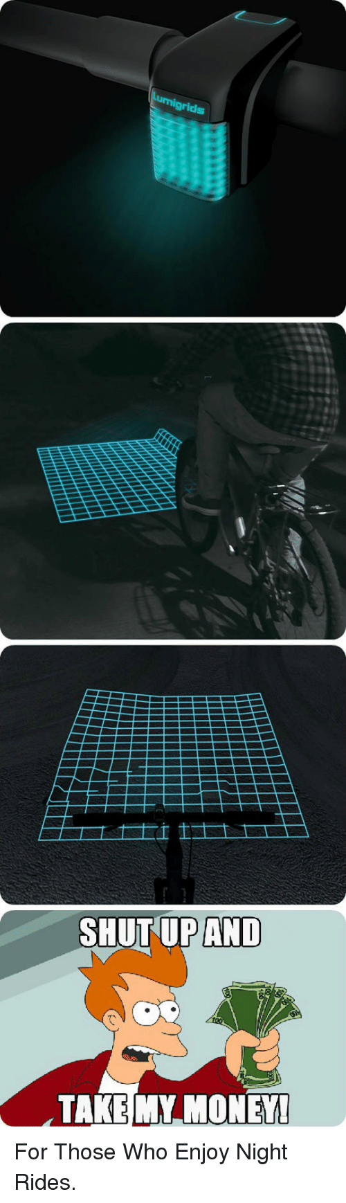 Shut Up And Take: grids  SHUT UP AND  TAKE MY.MONEY! <p>For Those Who Enjoy Night Rides.</p>