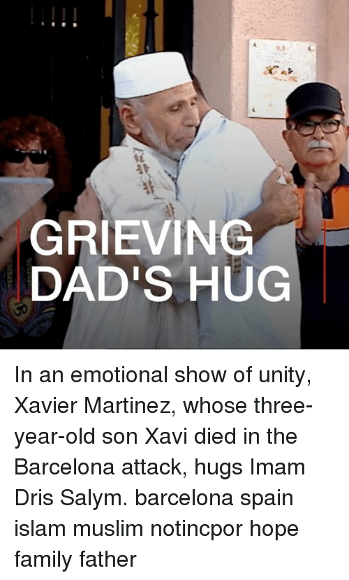 Barcelona, Family, and Memes: GRIEVING  DAD'S HUG In an emotional show of unity, Xavier Martinez, whose three-year-old son Xavi died in the Barcelona attack, hugs Imam Dris Salym. barcelona spain islam muslim notincpor hope family father