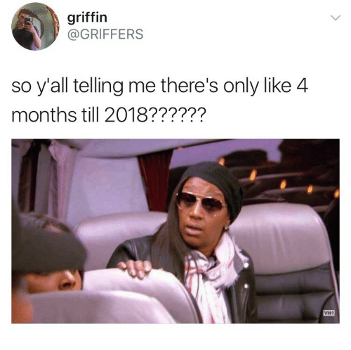 Griffin, Vh1, and Months: griffin  @GRIFFERS  so y'all telling me there's only like 4  months till 2018??????  ми  VH1