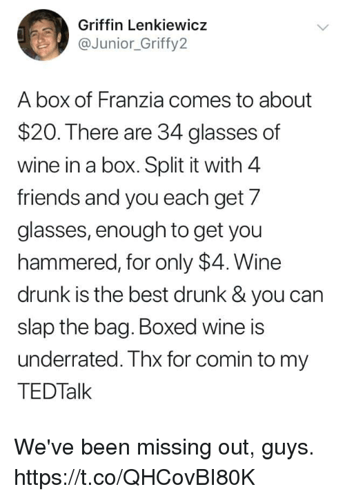 Drunk, Friends, and Funny: Griffin Lenkiewicz  aJunior_Griffy2  A box of Franzia comes to about  $20. There are 34 glasses of  wine in a box. Split it with 4  friends and you each get 7  glasses, enough to get you  hammered, for only $4. Wine  drunk is the best drunk& you can  slap the bag. Boxed wine is  underrated. Thx for comin to my  TEDTalk We've been missing out, guys. https://t.co/QHCovBI80K