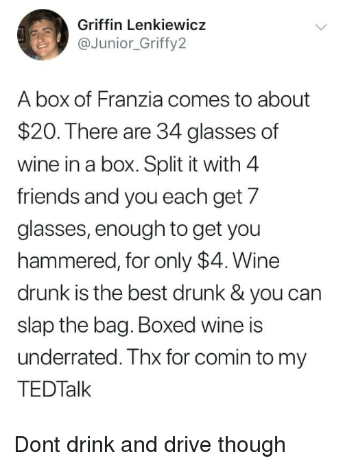 Drunk, Friends, and Wine: Griffin Lenkiewicz  @Junior_Griffy2  A box of Franzia comes to about  $20. There are 34 glasses of  wine in a box. Split it with 4  friends and you each get 7  glasses, enough to get you  hammered, for only $4. Wine  drunk is the best drunk & you can  slap the bag. Boxed wine is  underrated. Thx for comin to my  TEDTalk Dont drink and drive though