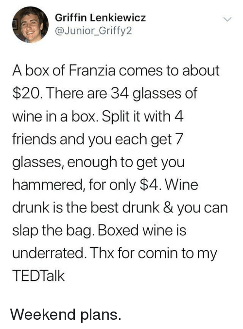 Weekend Plans: Griffin Lenkiewicz  @Junior_Griffy2  A box of Franzia comes to about  $20. There are 34 glasses of  wine in a box. Split it with 4  friends and you each get/  glasses, enough to get you  hammered, for only $4. Wine  drunk is the best drunk & you can  slap the bag. Boxed wine is  underrated. Thx for comin to my  TEDTalk Weekend plans.